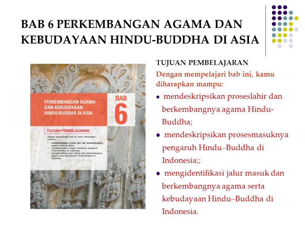 BAB 6 PERKEMBANGAN AGAMA DAN KEBUDAYAAN HINDU-BUDDHA DI ASIA TUJUAN PEMBELAJARAN Dengan mempelajari bab ini, kamu diharapkan mampu: mendeskripsikan pr