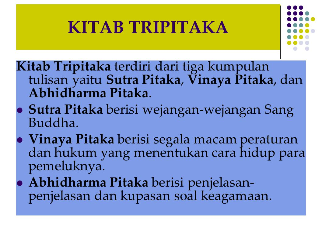 KITAB TRIPITAKA Kitab Tripitaka terdiri dari tiga kumpulan tulisan yaitu Sutra Pitaka, Vinaya Pitaka, dan Abhidharma Pitaka. Sutra Pitaka berisi wejan