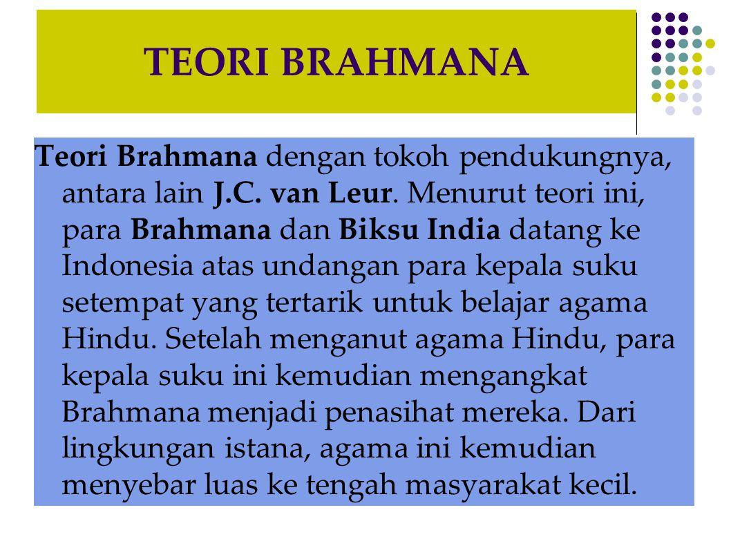 TEORI BRAHMANA Teori Brahmana dengan tokoh pendukungnya, antara lain J.C. van Leur. Menurut teori ini, para Brahmana dan Biksu India datang ke Indones