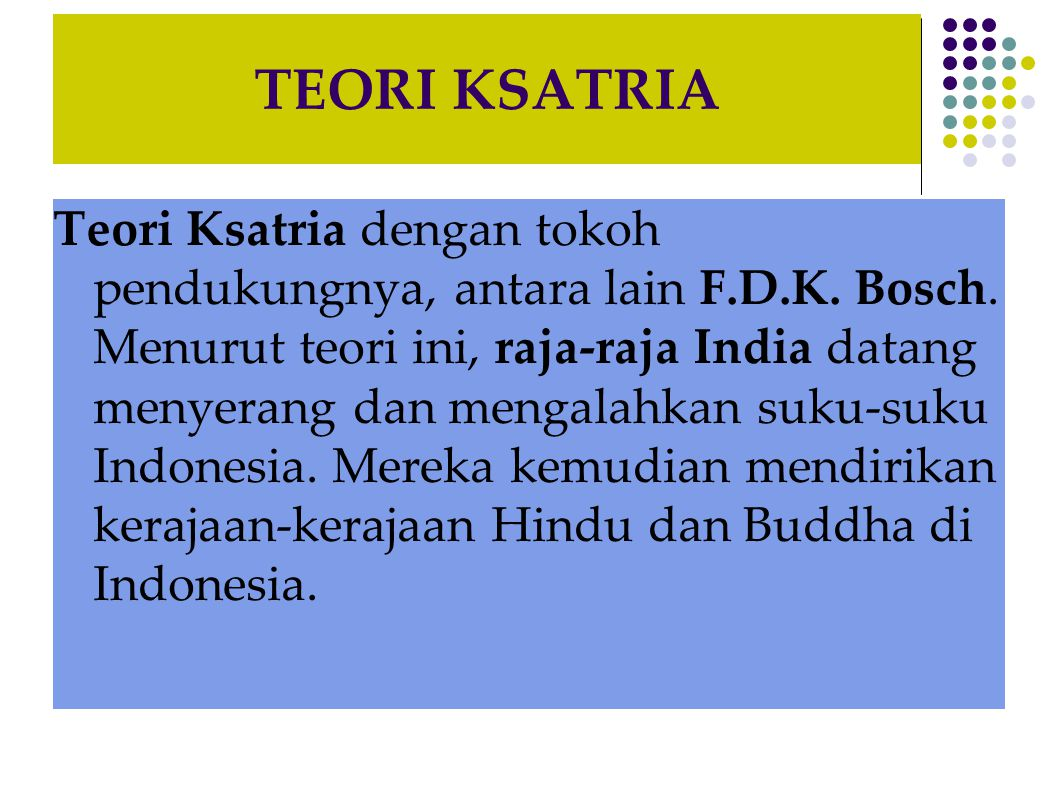 TEORI KSATRIA Teori Ksatria dengan tokoh pendukungnya, antara lain F.D.K. Bosch. Menurut teori ini, raja-raja India datang menyerang dan mengalahkan s