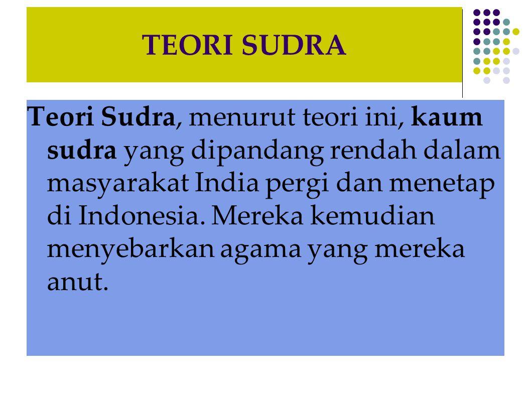 TEORI SUDRA Teori Sudra, menurut teori ini, kaum sudra yang dipandang rendah dalam masyarakat India pergi dan menetap di Indonesia. Mereka kemudian me