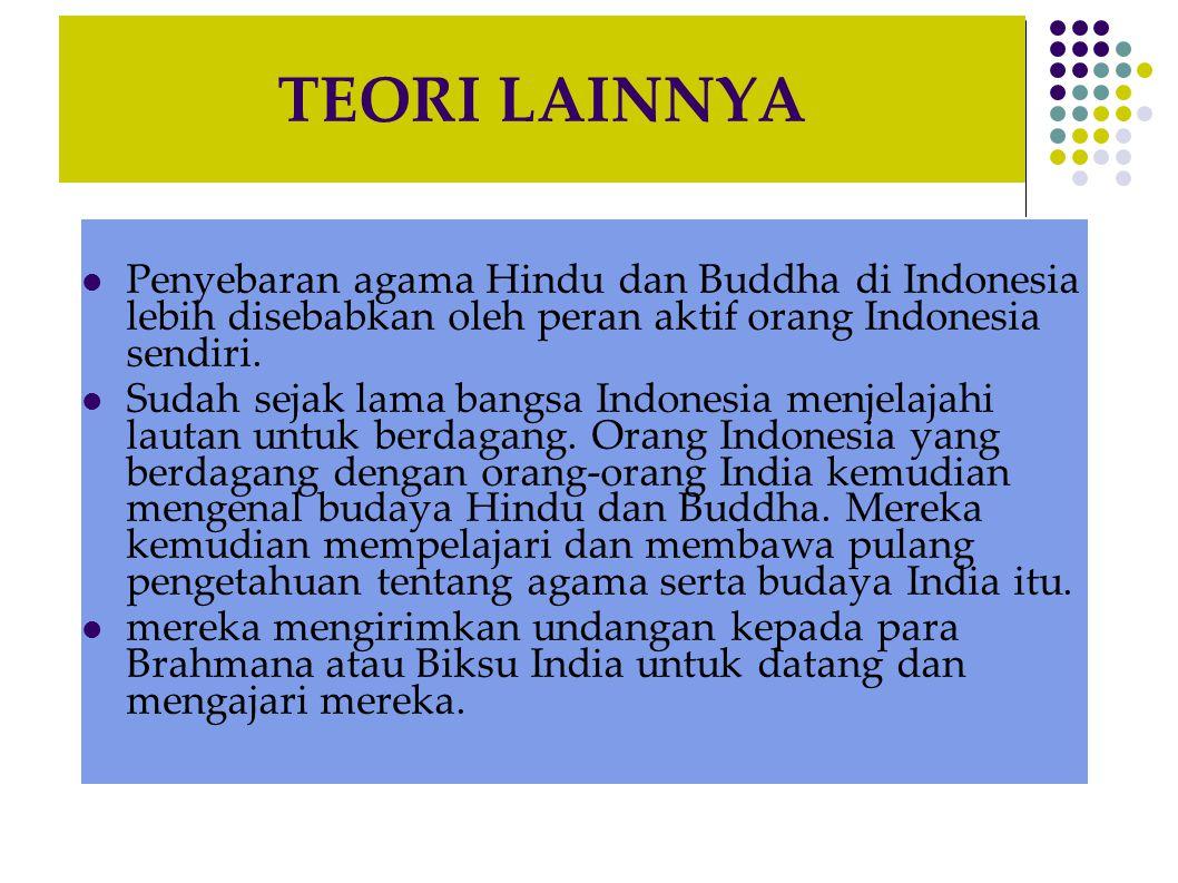 TEORI LAINNYA Penyebaran agama Hindu dan Buddha di Indonesia lebih disebabkan oleh peran aktif orang Indonesia sendiri. Sudah sejak lama bangsa Indone