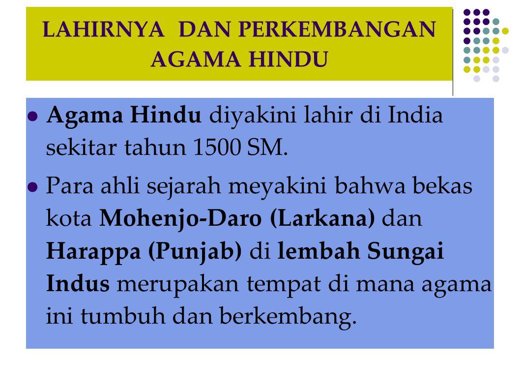 LAHIRNYA DAN PERKEMBANGAN AGAMA HINDU Agama Hindu diyakini lahir di India sekitar tahun 1500 SM. Para ahli sejarah meyakini bahwa bekas kota Mohenjo-D