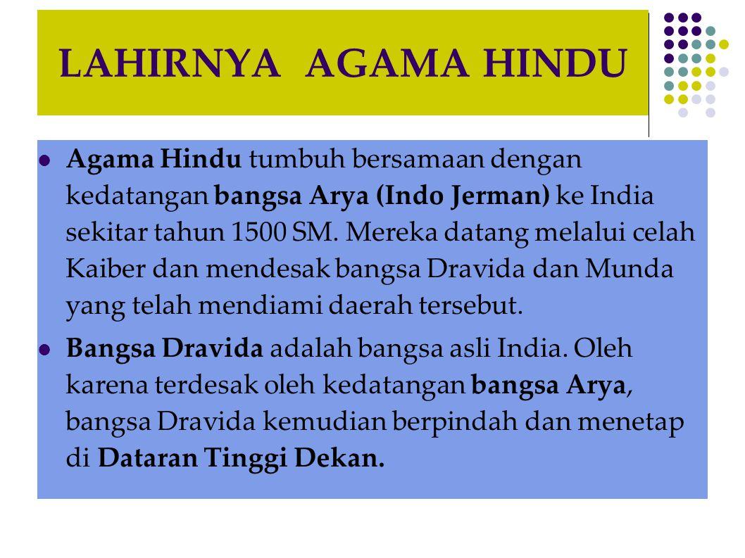 LAHIRNYA AGAMA HINDU Agama Hindu tumbuh bersamaan dengan kedatangan bangsa Arya (Indo Jerman) ke India sekitar tahun 1500 SM. Mereka datang melalui ce
