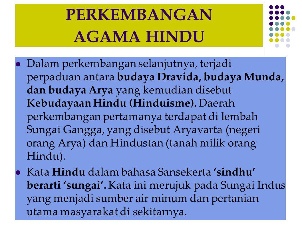 PERKEMBANGAN AGAMA HINDU Dalam perkembangan selanjutnya, terjadi perpaduan antara budaya Dravida, budaya Munda, dan budaya Arya yang kemudian disebut