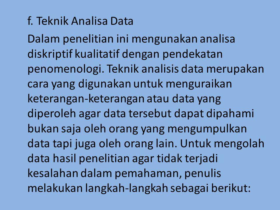 f. Teknik Analisa Data Dalam penelitian ini mengunakan analisa diskriptif kualitatif dengan pendekatan penomenologi. Teknik analisis data merupakan ca