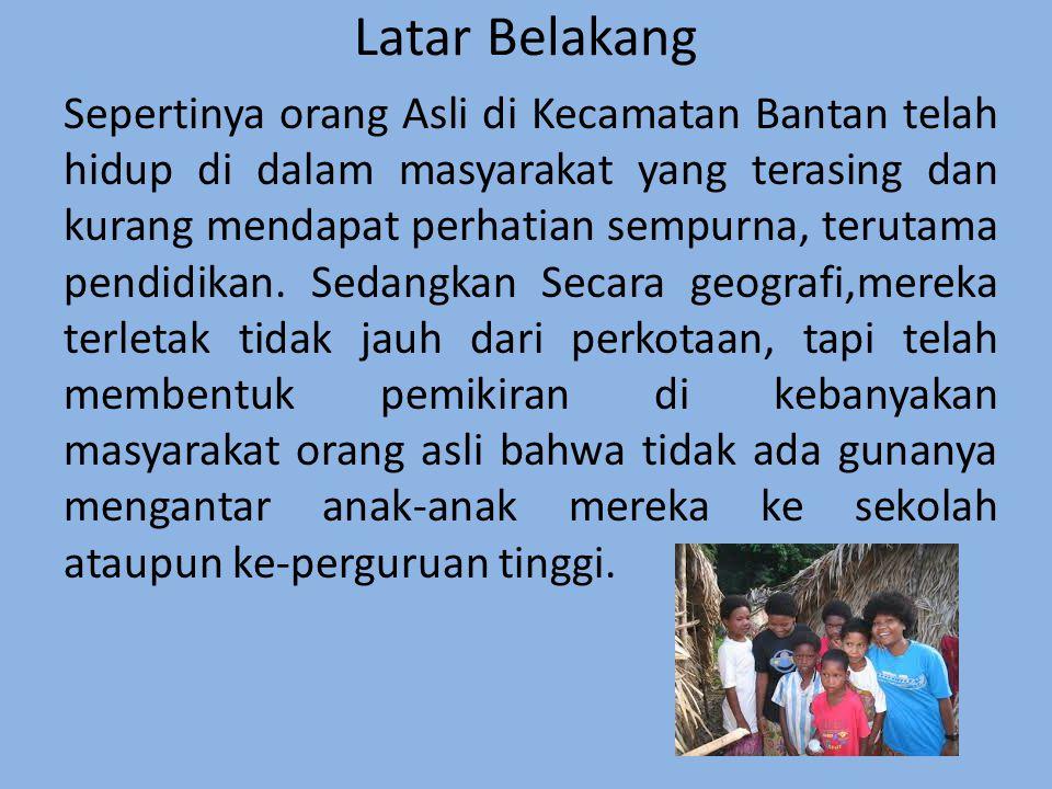 Latar Belakang Sepertinya orang Asli di Kecamatan Bantan telah hidup di dalam masyarakat yang terasing dan kurang mendapat perhatian sempurna, terutama pendidikan.