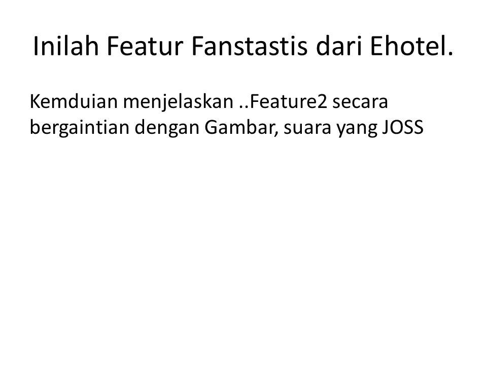 Inilah Featur Fanstastis dari Ehotel. Kemduian menjelaskan..Feature2 secara bergaintian dengan Gambar, suara yang JOSS