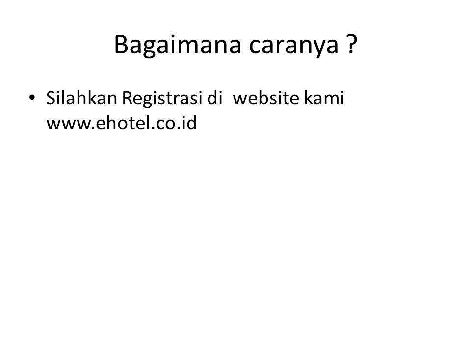 Bagaimana caranya ? Silahkan Registrasi di website kami www.ehotel.co.id