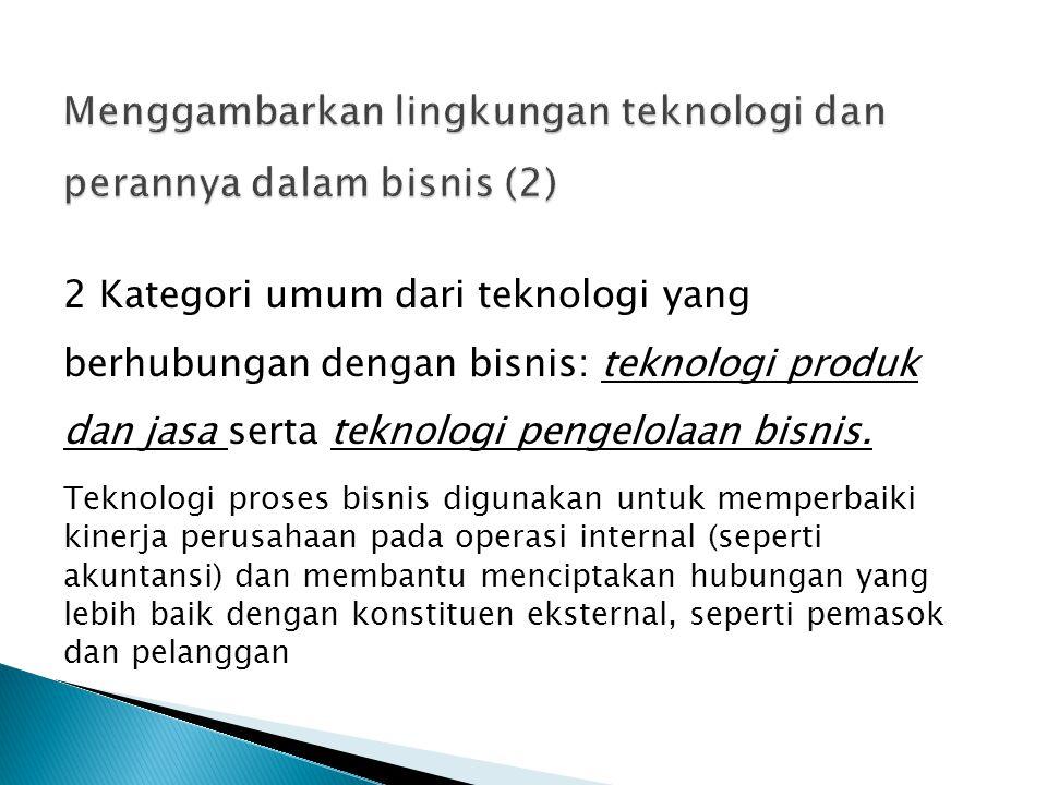 2 Kategori umum dari teknologi yang berhubungan dengan bisnis: teknologi produk dan jasa serta teknologi pengelolaan bisnis. Teknologi proses bisnis d
