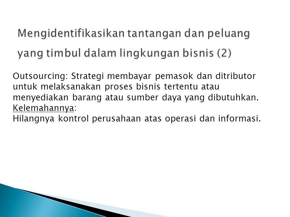 Outsourcing: Strategi membayar pemasok dan ditributor untuk melaksanakan proses bisnis tertentu atau menyediakan barang atau sumber daya yang dibutuhk