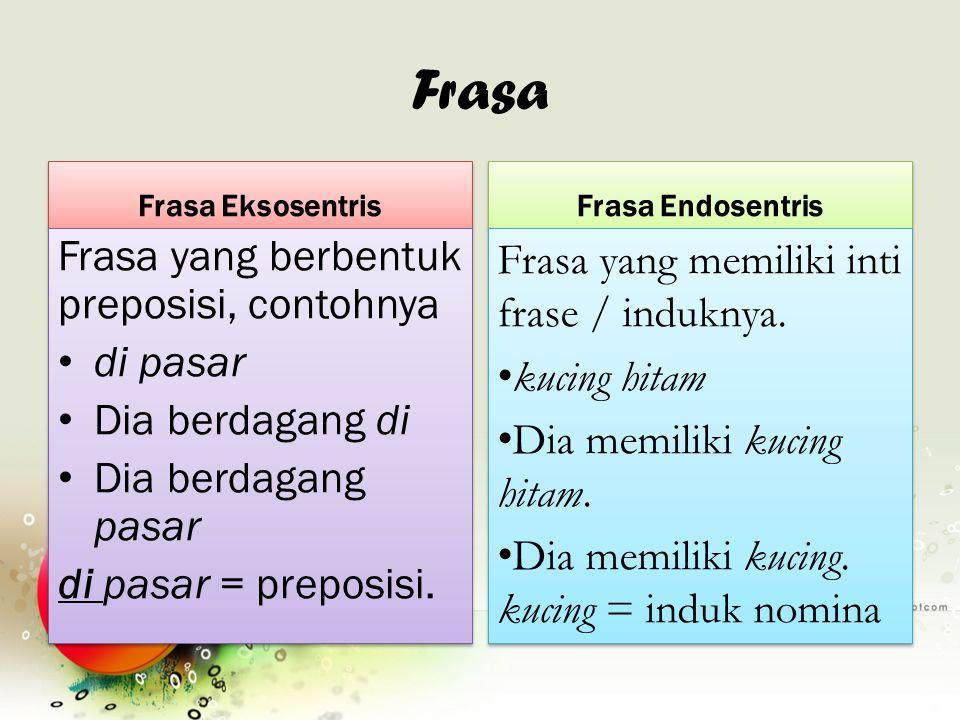 Frasa Frasa Eksosentris Frasa yang berbentuk preposisi, contohnya di pasar Dia berdagang di Dia berdagang pasar di pasar = preposisi. Frasa yang berbe