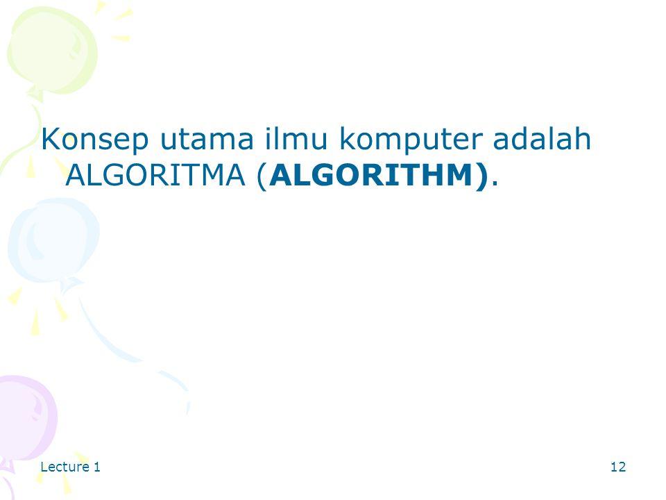 Lecture 112 Konsep utama ilmu komputer adalah ALGORITMA (ALGORITHM).
