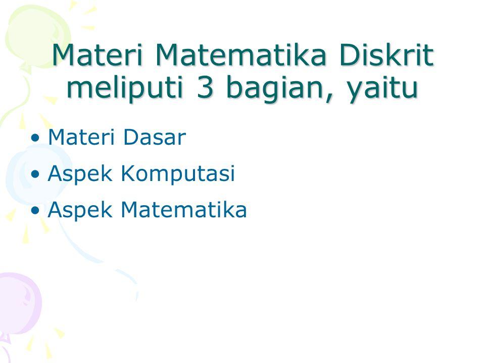 Materi Matematika Diskrit meliputi 3 bagian, yaitu Materi Dasar Aspek Komputasi Aspek Matematika
