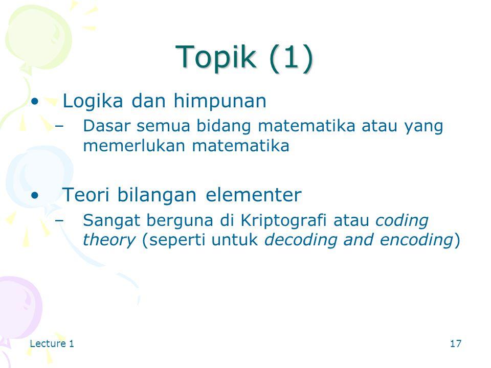 Lecture 117 Topik (1) Logika dan himpunan –Dasar semua bidang matematika atau yang memerlukan matematika Teori bilangan elementer –Sangat berguna di Kriptografi atau coding theory (seperti untuk decoding and encoding)