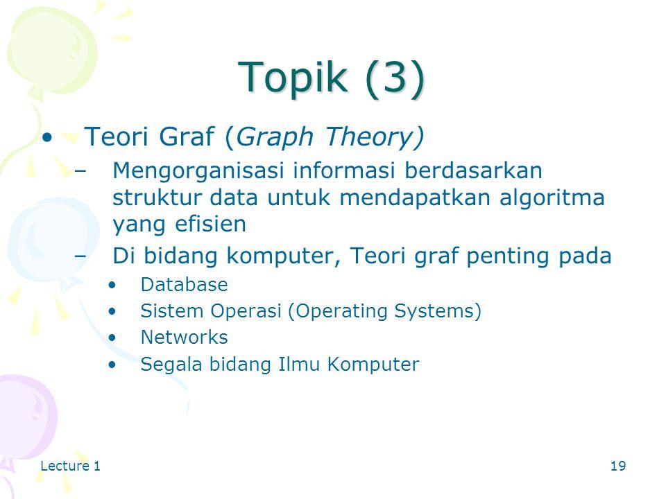 Lecture 119 Topik (3) Teori Graf (Graph Theory) –Mengorganisasi informasi berdasarkan struktur data untuk mendapatkan algoritma yang efisien –Di bidang komputer, Teori graf penting pada Database Sistem Operasi (Operating Systems) Networks Segala bidang Ilmu Komputer