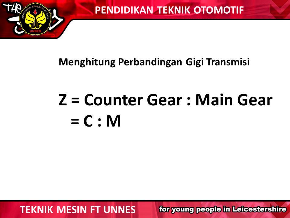Menghitung Perbandingan Gigi Transmisi Z = Counter Gear : Main Gear = C : M TEKNIK MESIN FT UNNES PENDIDIKAN TEKNIK OTOMOTIF