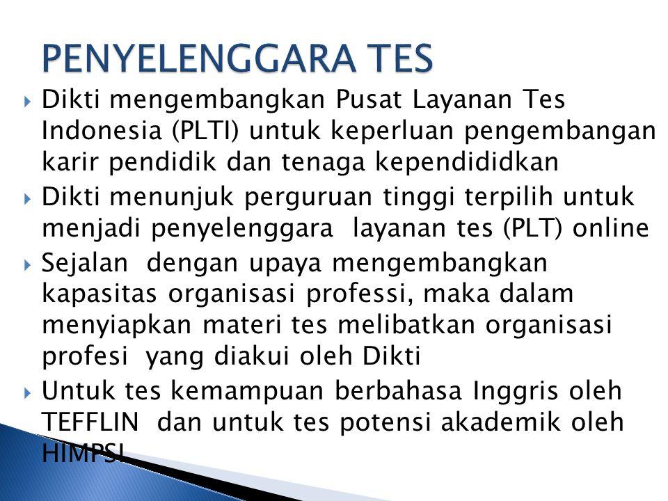  Dikti mengembangkan Pusat Layanan Tes Indonesia (PLTI) untuk keperluan pengembangan karir pendidik dan tenaga kependididkan  Dikti menunjuk perguruan tinggi terpilih untuk menjadi penyelenggara layanan tes (PLT) online  Sejalan dengan upaya mengembangkan kapasitas organisasi professi, maka dalam menyiapkan materi tes melibatkan organisasi profesi yang diakui oleh Dikti  Untuk tes kemampuan berbahasa Inggris oleh TEFFLIN dan untuk tes potensi akademik oleh HIMPSI
