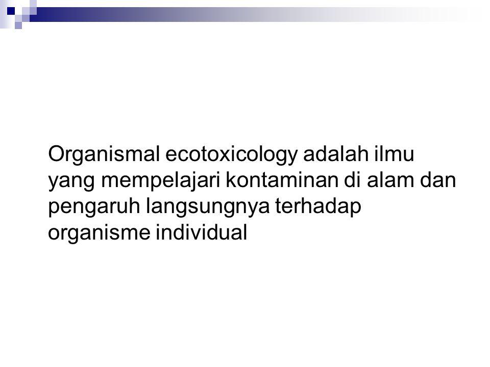 Organismal ecotoxicology adalah ilmu yang mempelajari kontaminan di alam dan pengaruh langsungnya terhadap organisme individual