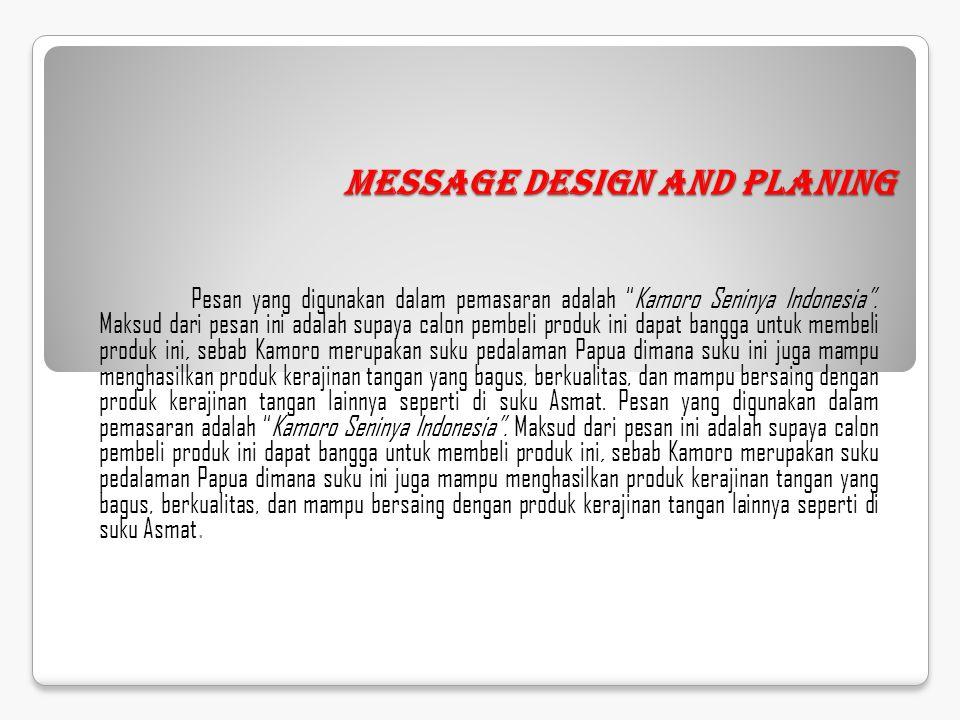"""Message Design and Planing Pesan yang digunakan dalam pemasaran adalah """"Kamoro Seninya Indonesia"""". Maksud dari pesan ini adalah supaya calon pembeli p"""