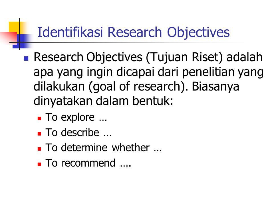 Identifikasi Research Objectives Research Objectives (Tujuan Riset) adalah apa yang ingin dicapai dari penelitian yang dilakukan (goal of research). B