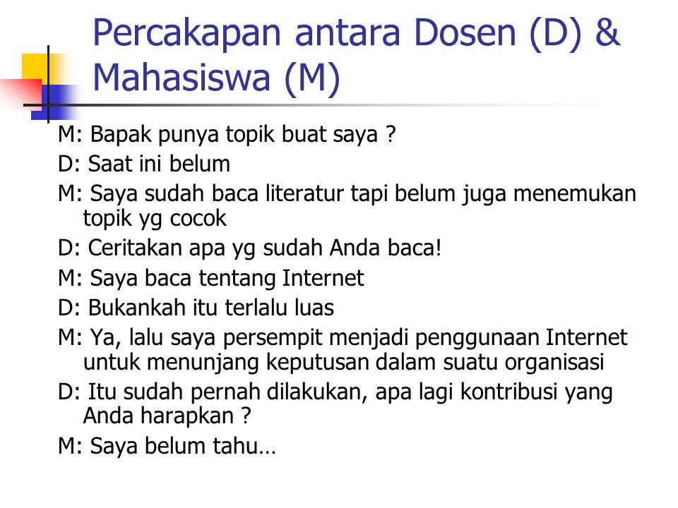 Percakapan antara Dosen (D) & Mahasiswa (M) M: Bapak punya topik buat saya ? D: Saat ini belum M: Saya sudah baca literatur tapi belum juga menemukan