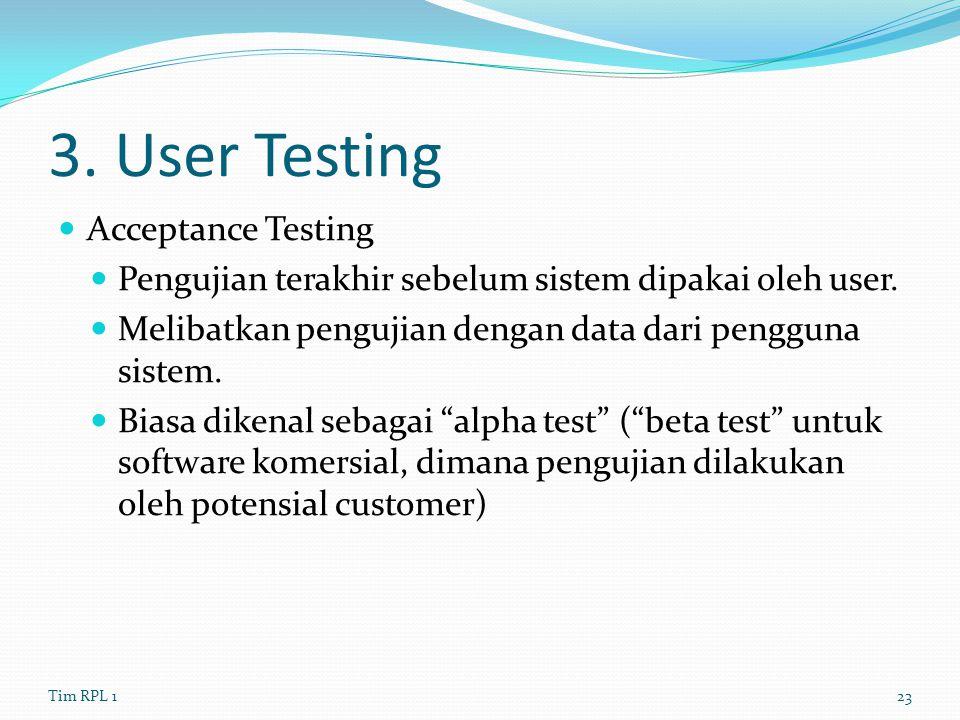 3. User Testing Acceptance Testing Pengujian terakhir sebelum sistem dipakai oleh user. Melibatkan pengujian dengan data dari pengguna sistem. Biasa d