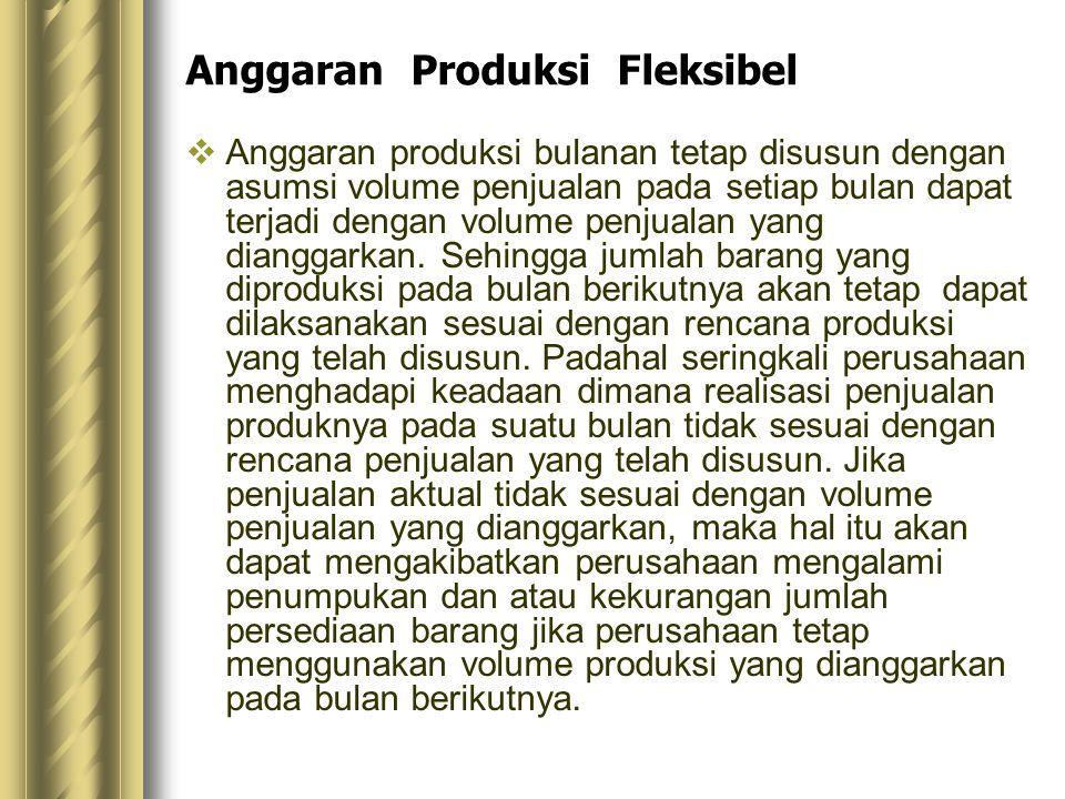 Anggaran Produksi Fleksibel  Anggaran produksi bulanan tetap disusun dengan asumsi volume penjualan pada setiap bulan dapat terjadi dengan volume pen