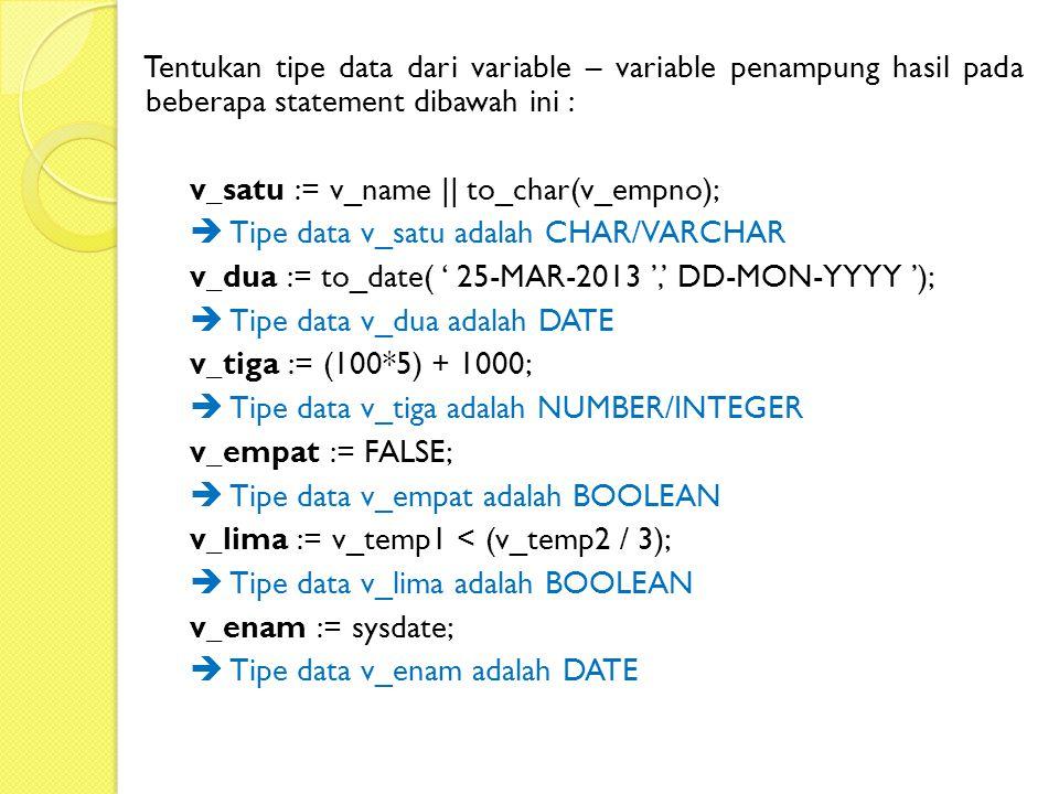 Tentukan tipe data dari variable – variable penampung hasil pada beberapa statement dibawah ini : v_satu := v_name || to_char(v_empno);  Tipe data v_satu adalah CHAR/VARCHAR v_dua := to_date( ' 25-MAR-2013 ',' DD-MON-YYYY ');  Tipe data v_dua adalah DATE v_tiga := (100*5) + 1000;  Tipe data v_tiga adalah NUMBER/INTEGER v_empat := FALSE;  Tipe data v_empat adalah BOOLEAN v_lima := v_temp1 < (v_temp2 / 3);  Tipe data v_lima adalah BOOLEAN v_enam := sysdate;  Tipe data v_enam adalah DATE