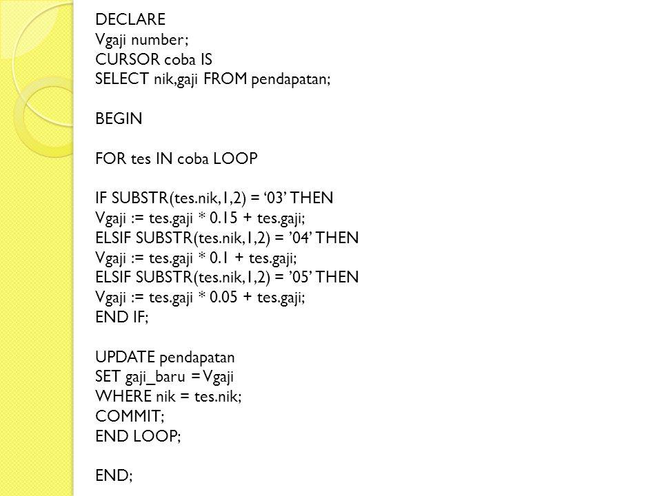 DECLARE Vgaji number; CURSOR coba IS SELECT nik,gaji FROM pendapatan; BEGIN FOR tes IN coba LOOP IF SUBSTR(tes.nik,1,2) = '03' THEN Vgaji := tes.gaji * 0.15 + tes.gaji; ELSIF SUBSTR(tes.nik,1,2) = '04' THEN Vgaji := tes.gaji * 0.1 + tes.gaji; ELSIF SUBSTR(tes.nik,1,2) = '05' THEN Vgaji := tes.gaji * 0.05 + tes.gaji; END IF; UPDATE pendapatan SET gaji_baru = Vgaji WHERE nik = tes.nik; COMMIT; END LOOP; END;