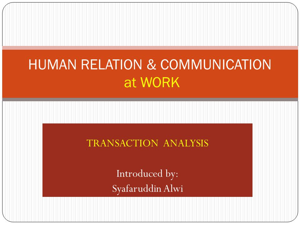 TRANSACTION ANALYSIS Introduced by: Syafaruddin Alwi HUMAN RELATION & COMMUNICATION at WORK
