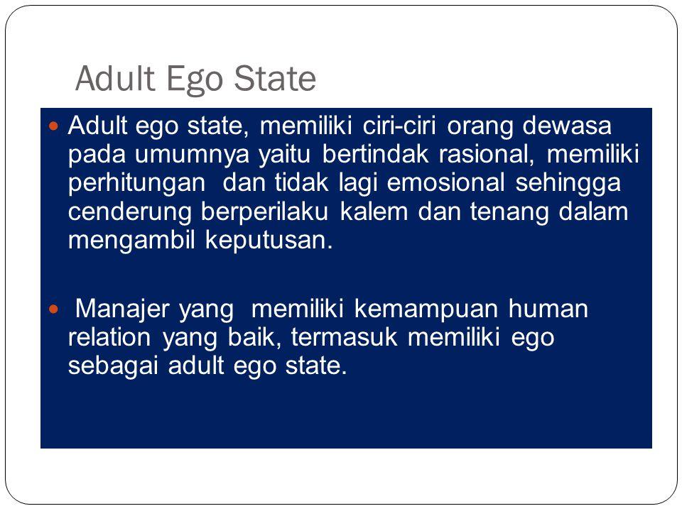 Adult Ego State Adult ego state, memiliki ciri-ciri orang dewasa pada umumnya yaitu bertindak rasional, memiliki perhitungan dan tidak lagi emosional