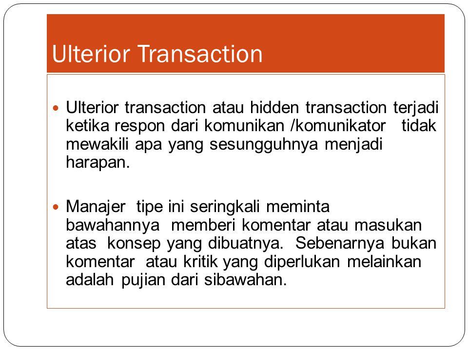 Ulterior Transaction Ulterior transaction atau hidden transaction terjadi ketika respon dari komunikan /komunikator tidak mewakili apa yang sesungguhn