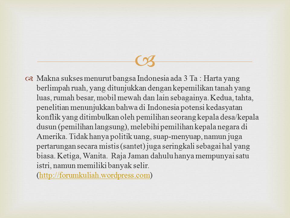   Makna sukses menurut bangsa Indonesia ada 3 Ta : Harta yang berlimpah ruah, yang ditunjukkan dengan kepemilikan tanah yang luas, rumah besar, mobil mewah dan lain sebagainya.