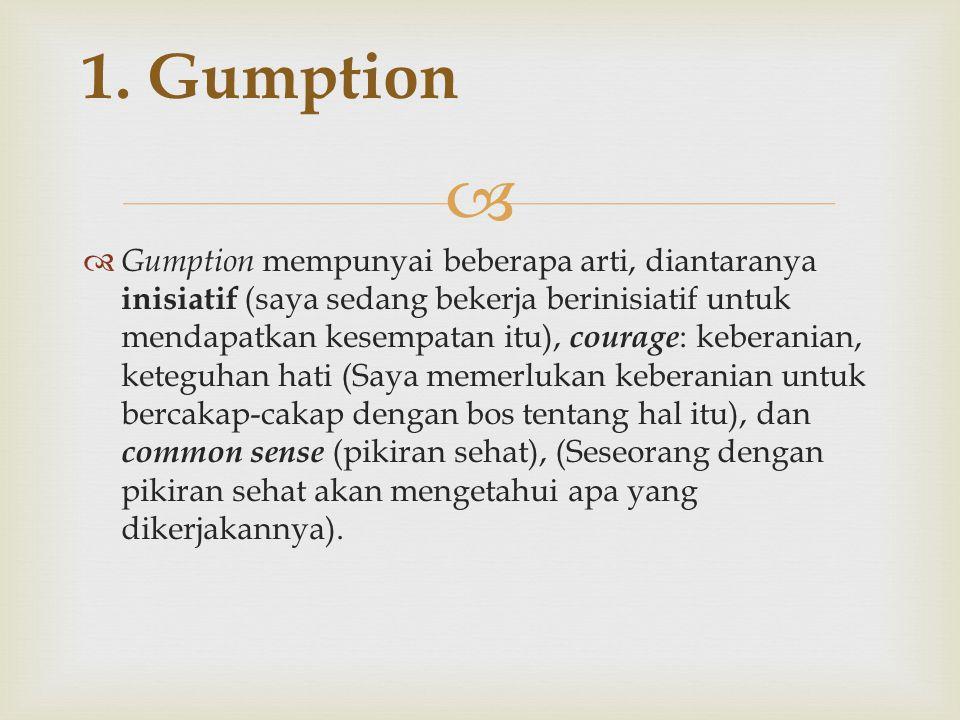   Gumption mempunyai beberapa arti, diantaranya inisiatif (saya sedang bekerja berinisiatif untuk mendapatkan kesempatan itu), courage : keberanian, keteguhan hati (Saya memerlukan keberanian untuk bercakap-cakap dengan bos tentang hal itu), dan common sense (pikiran sehat), (Seseorang dengan pikiran sehat akan mengetahui apa yang dikerjakannya).