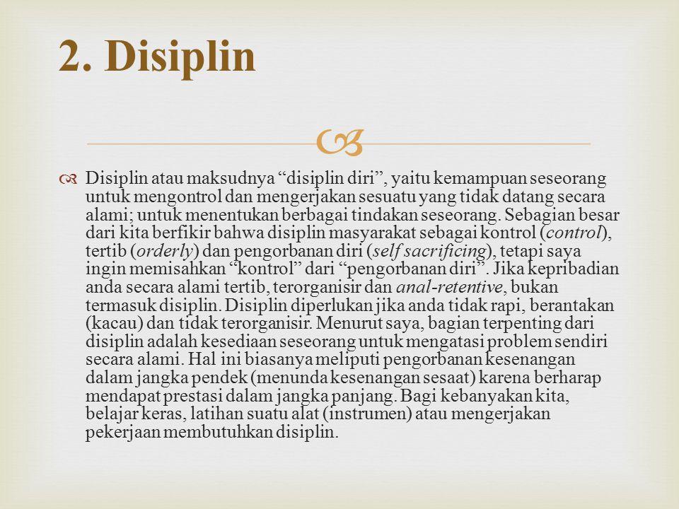   Disiplin atau maksudnya disiplin diri , yaitu kemampuan seseorang untuk mengontrol dan mengerjakan sesuatu yang tidak datang secara alami; untuk menentukan berbagai tindakan seseorang.