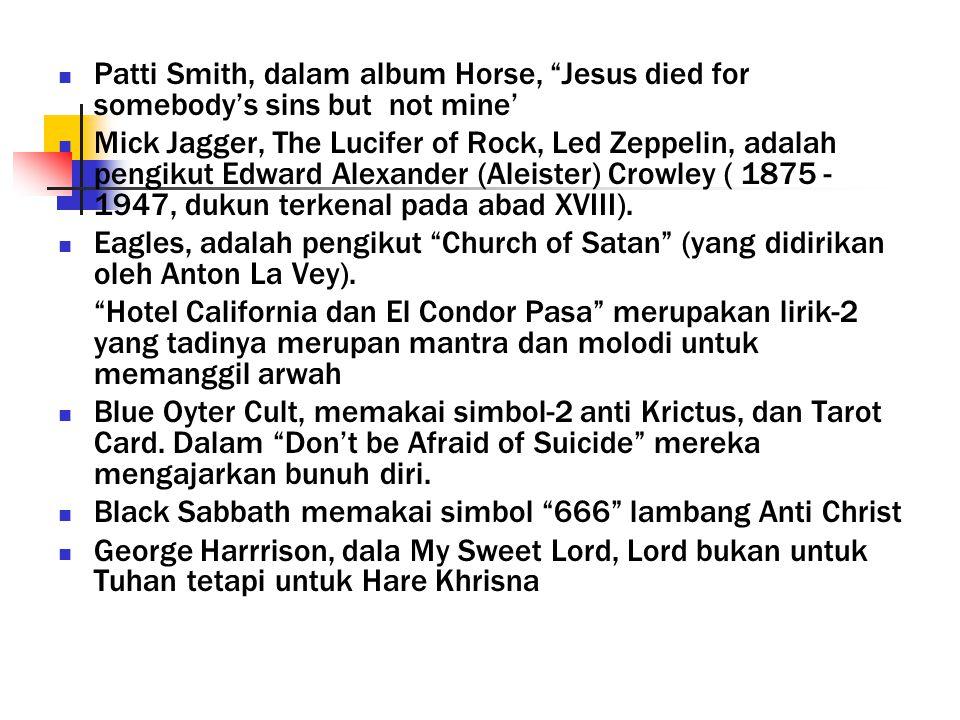 Patti Smith, dalam album Horse, Jesus died for somebody's sins but not mine' Mick Jagger, The Lucifer of Rock, Led Zeppelin, adalah pengikut Edward Alexander (Aleister) Crowley ( 1875 - 1947, dukun terkenal pada abad XVIII).