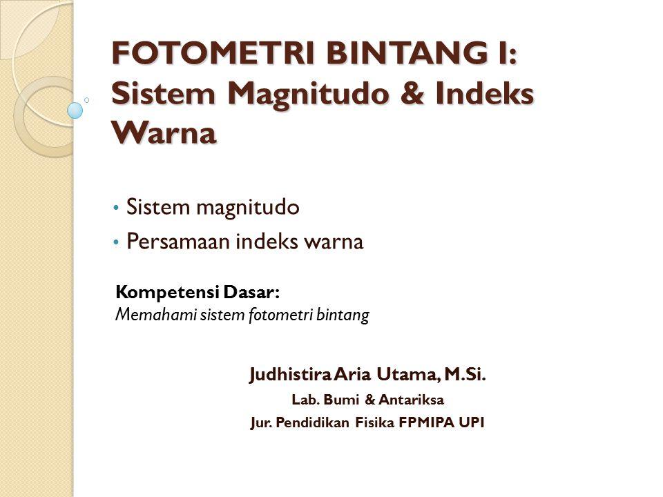 FOTOMETRI BINTANG I: Sistem Magnitudo & Indeks Warna Sistem magnitudo Persamaan indeks warna Kompetensi Dasar: Memahami sistem fotometri bintang Judhi