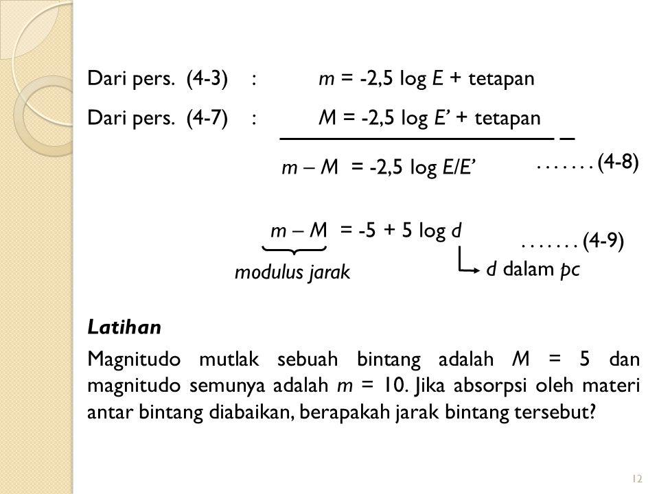 12 m = -2,5 log E + tetapanDari pers. (4-3): M = -2,5 log E' + tetapanDari pers. (4-7): m – M = -2,5 log E/E'....... (4-8) m – M = -5 + 5 log d.......