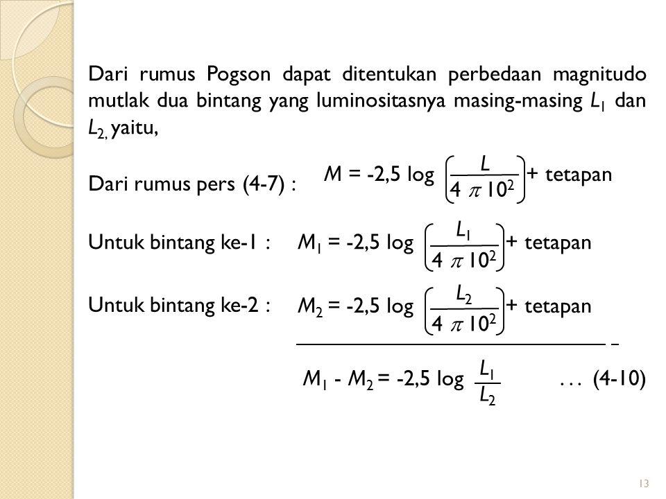 13 Dari rumus Pogson dapat ditentukan perbedaan magnitudo mutlak dua bintang yang luminositasnya masing-masing L 1 dan L 2, yaitu, Dari rumus pers (4-