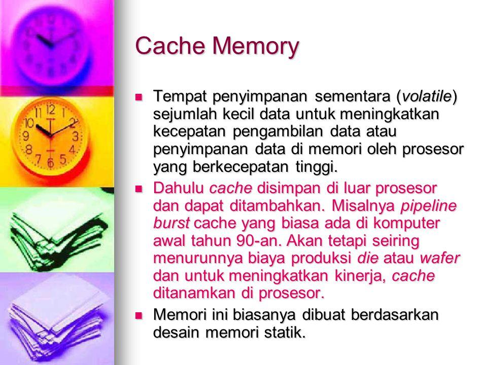 Cache Memory Tempat penyimpanan sementara (volatile) sejumlah kecil data untuk meningkatkan kecepatan pengambilan data atau penyimpanan data di memori oleh prosesor yang berkecepatan tinggi.