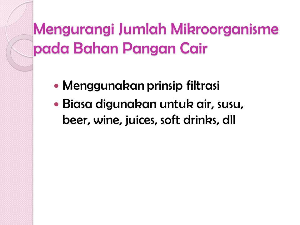Mengurangi Jumlah Mikroorganisme pada Bahan Pangan Cair Menggunakan prinsip filtrasi Biasa digunakan untuk air, susu, beer, wine, juices, soft drinks,