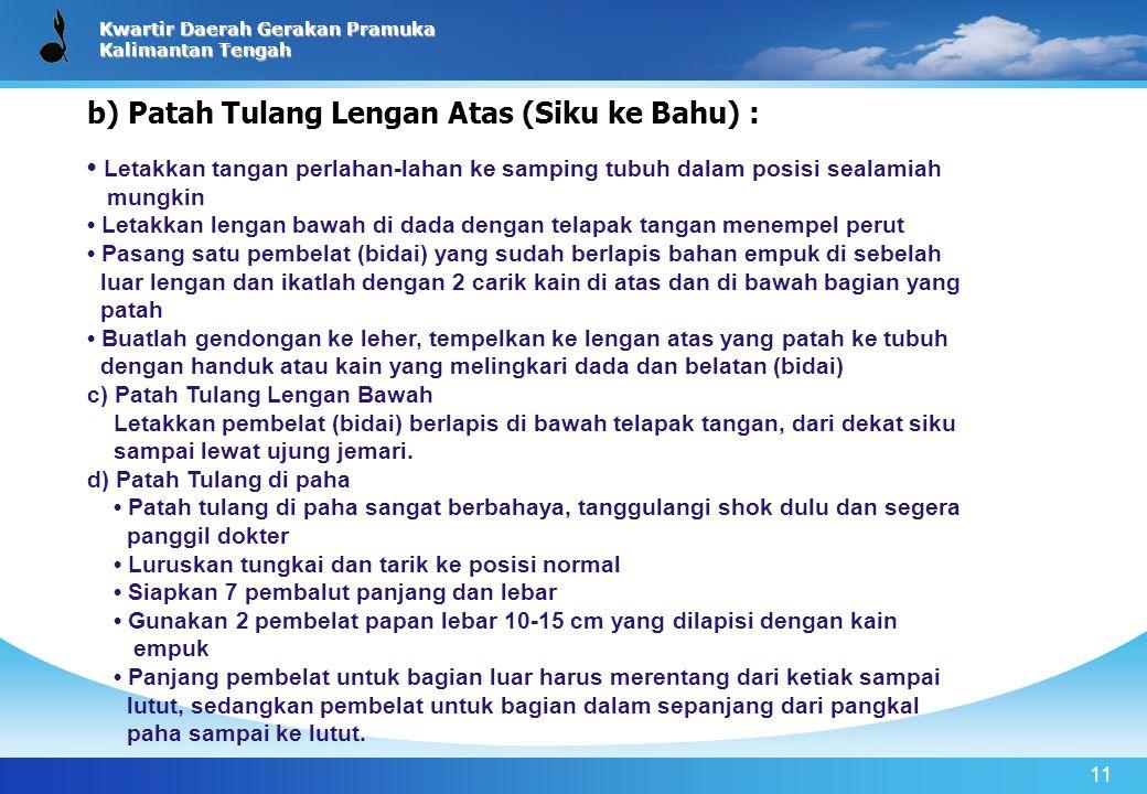 Kwartir Daerah Gerakan Pramuka Kalimantan Tengah 11 b) Patah Tulang Lengan Atas (Siku ke Bahu) : Letakkan tangan perlahan-lahan ke samping tubuh dalam