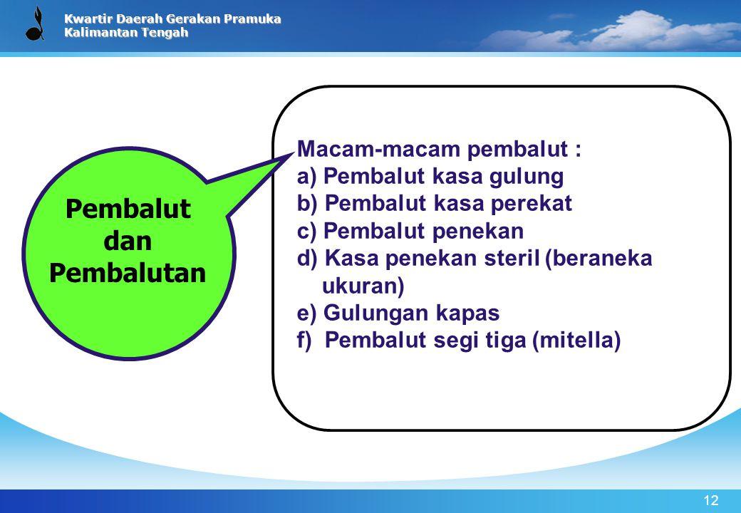 Kwartir Daerah Gerakan Pramuka Kalimantan Tengah 12 Macam-macam pembalut : a) Pembalut kasa gulung b) Pembalut kasa perekat c) Pembalut penekan d) Kas