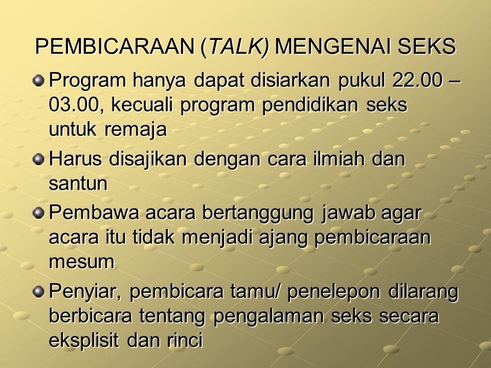 PEMBICARAAN (TALK) MENGENAI SEKS Program hanya dapat disiarkan pukul 22.00 – 03.00, kecuali program pendidikan seks untuk remaja Harus disajikan denga