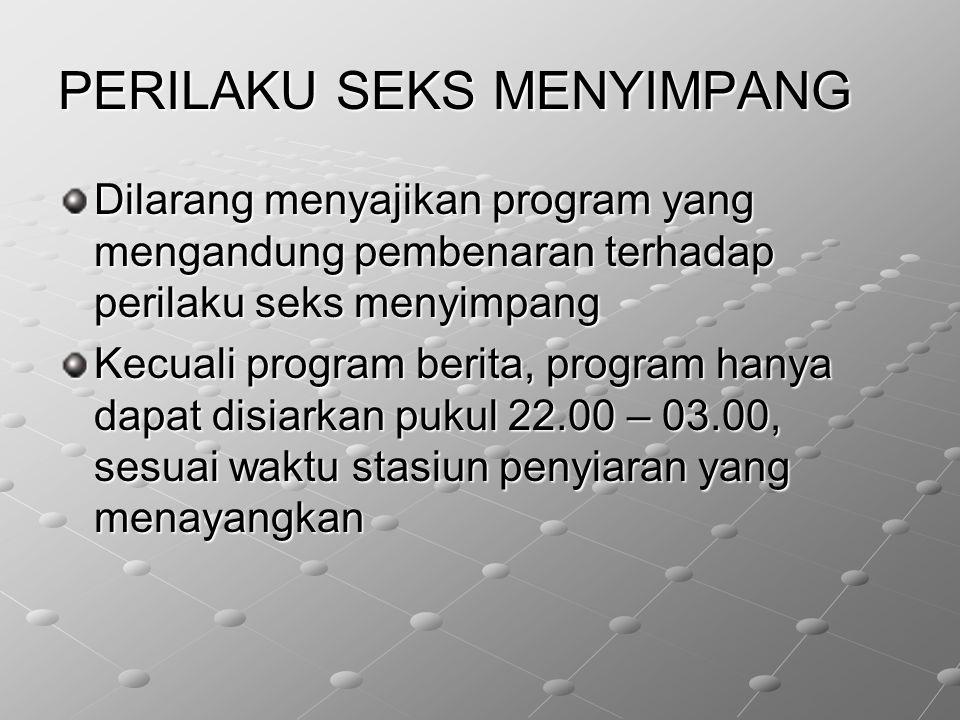 PERILAKU SEKS MENYIMPANG Dilarang menyajikan program yang mengandung pembenaran terhadap perilaku seks menyimpang Kecuali program berita, program hany