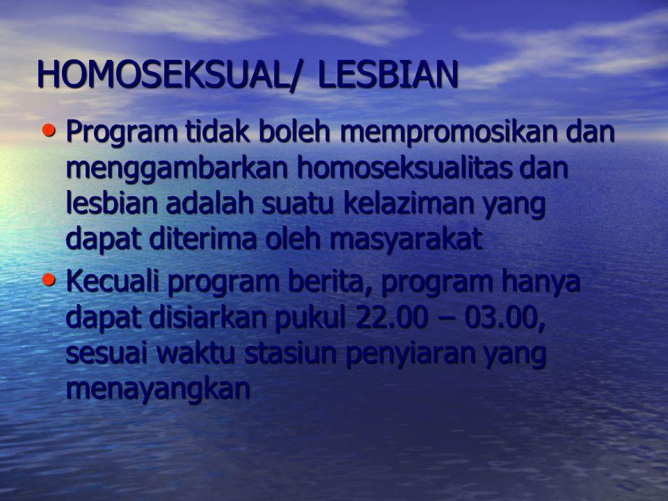 HOMOSEKSUAL/ LESBIAN Program tidak boleh mempromosikan dan menggambarkan homoseksualitas dan lesbian adalah suatu kelaziman yang dapat diterima oleh m