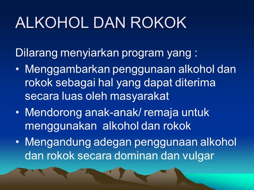 ALKOHOL DAN ROKOK Dilarang menyiarkan program yang : Menggambarkan penggunaan alkohol dan rokok sebagai hal yang dapat diterima secara luas oleh masya