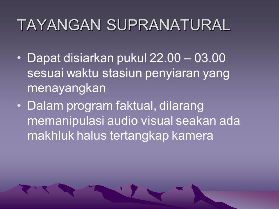TAYANGAN SUPRANATURAL Dapat disiarkan pukul 22.00 – 03.00 sesuai waktu stasiun penyiaran yang menayangkan Dalam program faktual, dilarang memanipulasi