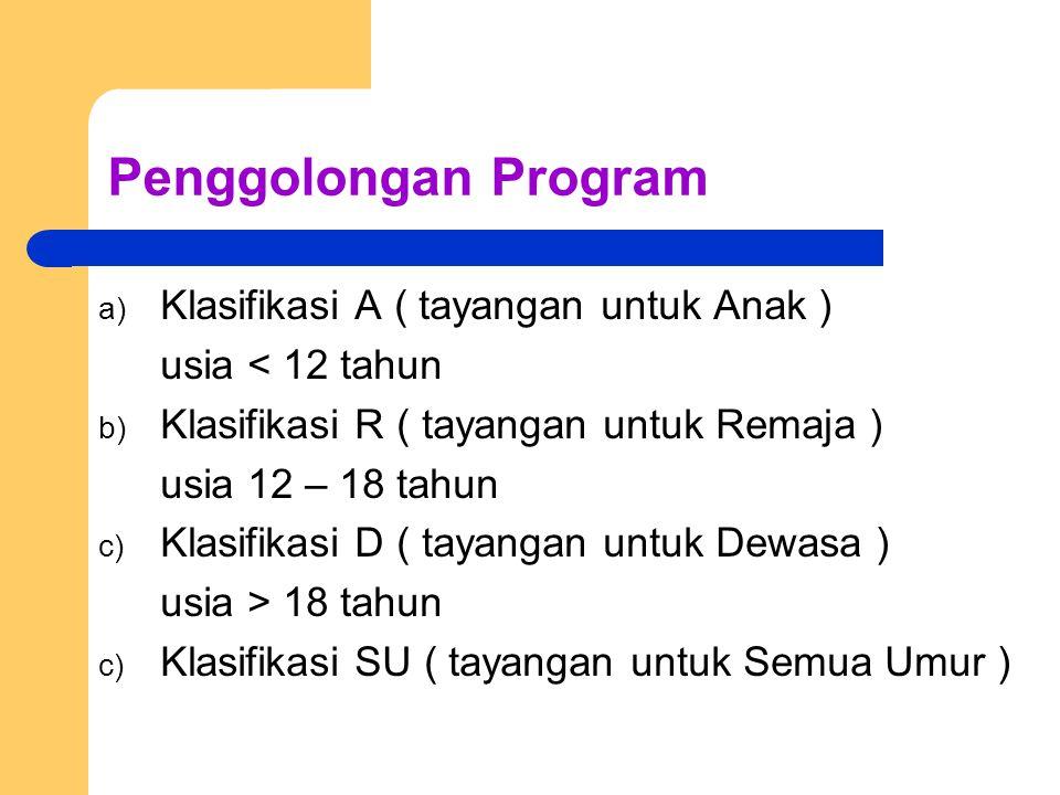 Penggolongan Program a) Klasifikasi A ( tayangan untuk Anak ) usia < 12 tahun b) Klasifikasi R ( tayangan untuk Remaja ) usia 12 – 18 tahun c) Klasifi